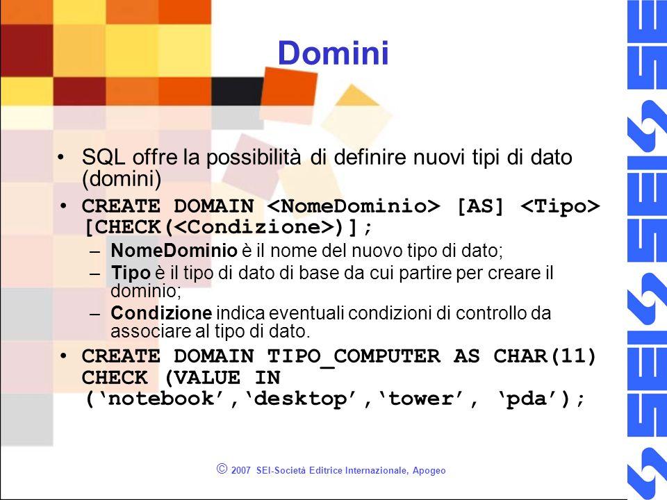 © 2007 SEI-Società Editrice Internazionale, Apogeo Domini SQL offre la possibilità di definire nuovi tipi di dato (domini) CREATE DOMAIN [AS] [CHECK( )]; –NomeDominio è il nome del nuovo tipo di dato; –Tipo è il tipo di dato di base da cui partire per creare il dominio; –Condizione indica eventuali condizioni di controllo da associare al tipo di dato.