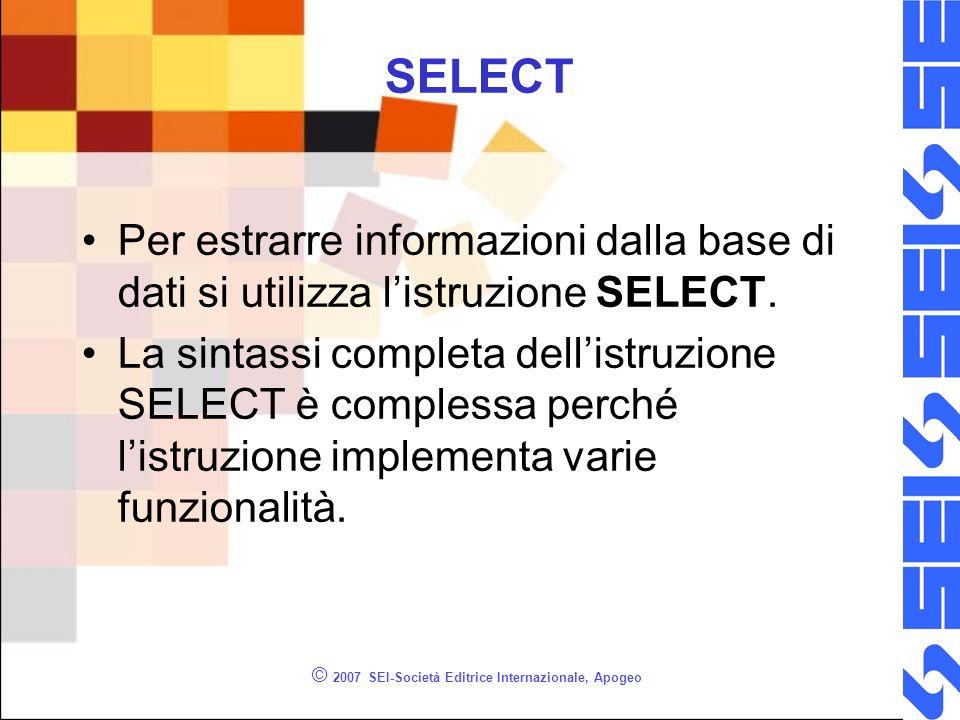 © 2007 SEI-Società Editrice Internazionale, Apogeo SELECT Per estrarre informazioni dalla base di dati si utilizza listruzione SELECT. La sintassi com