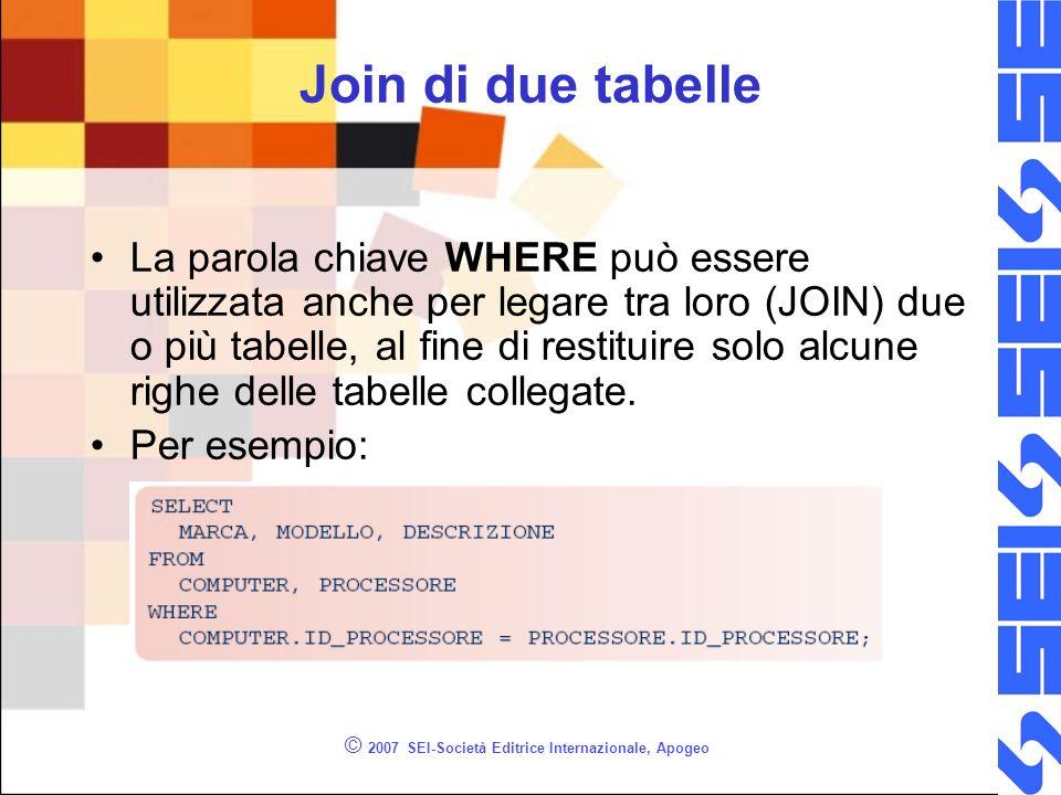 © 2007 SEI-Società Editrice Internazionale, Apogeo Join di due tabelle La parola chiave WHERE può essere utilizzata anche per legare tra loro (JOIN) due o più tabelle, al fine di restituire solo alcune righe delle tabelle collegate.