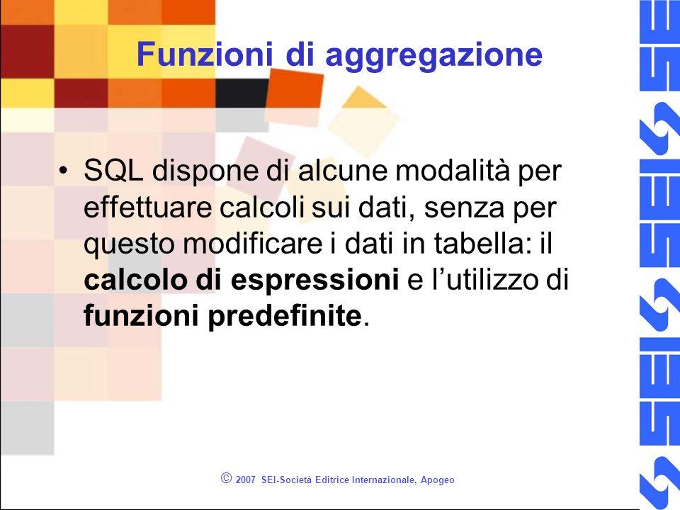 © 2007 SEI-Società Editrice Internazionale, Apogeo Funzioni di aggregazione SQL dispone di alcune modalità per effettuare calcoli sui dati, senza per