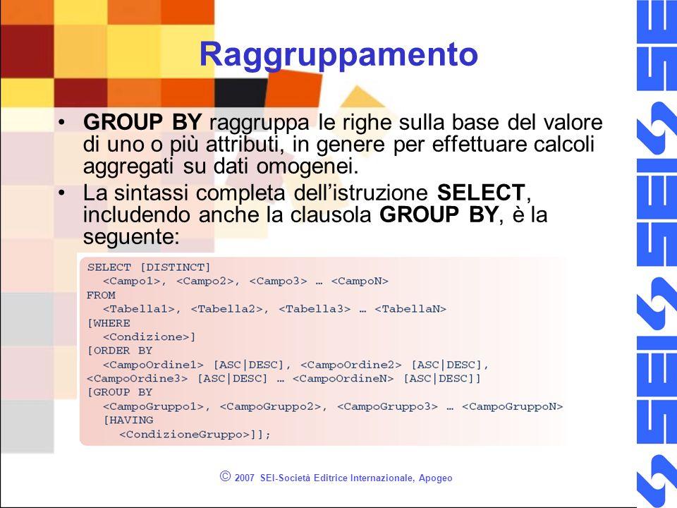 © 2007 SEI-Società Editrice Internazionale, Apogeo Raggruppamento GROUP BY raggruppa le righe sulla base del valore di uno o più attributi, in genere per effettuare calcoli aggregati su dati omogenei.