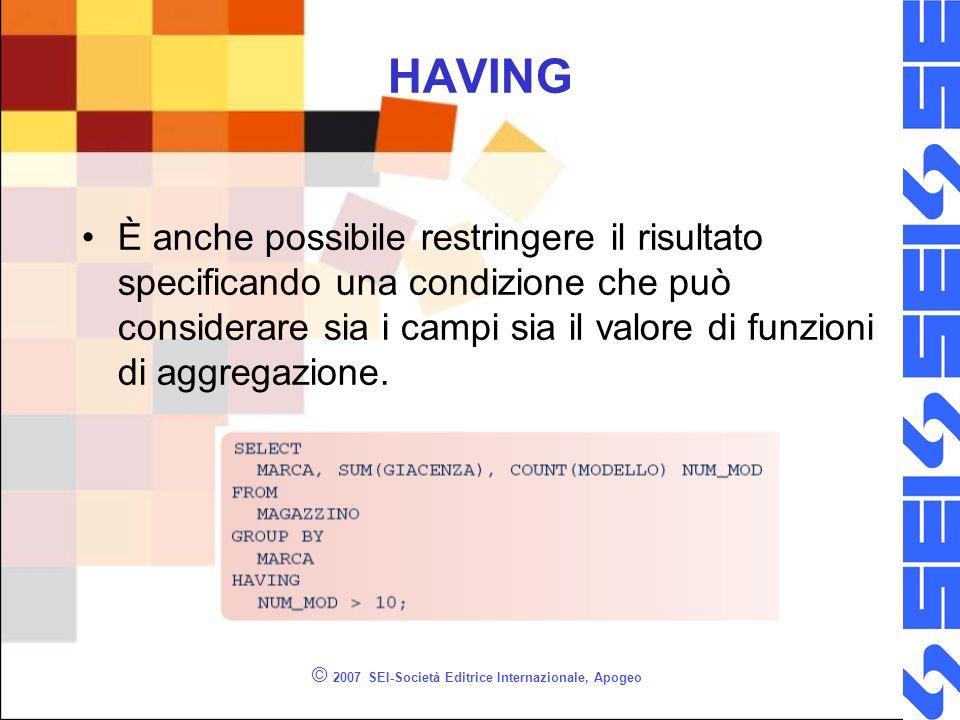 © 2007 SEI-Società Editrice Internazionale, Apogeo HAVING È anche possibile restringere il risultato specificando una condizione che può considerare sia i campi sia il valore di funzioni di aggregazione.