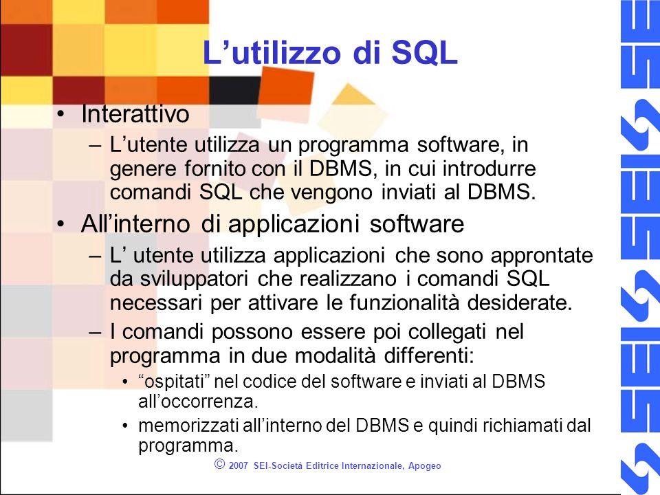 © 2007 SEI-Società Editrice Internazionale, Apogeo Lutilizzo di SQL Interattivo –Lutente utilizza un programma software, in genere fornito con il DBMS, in cui introdurre comandi SQL che vengono inviati al DBMS.