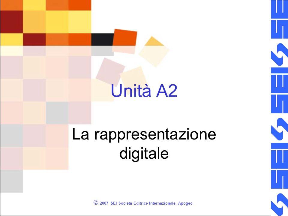 © 2007 SEI-Società Editrice Internazionale, Apogeo Unità A2 La rappresentazione digitale