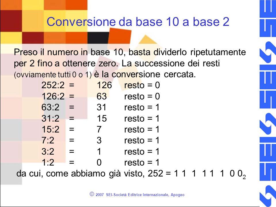 © 2007 SEI-Società Editrice Internazionale, Apogeo Conversione da base 10 a base 2 Preso il numero in base 10, basta dividerlo ripetutamente per 2 fin