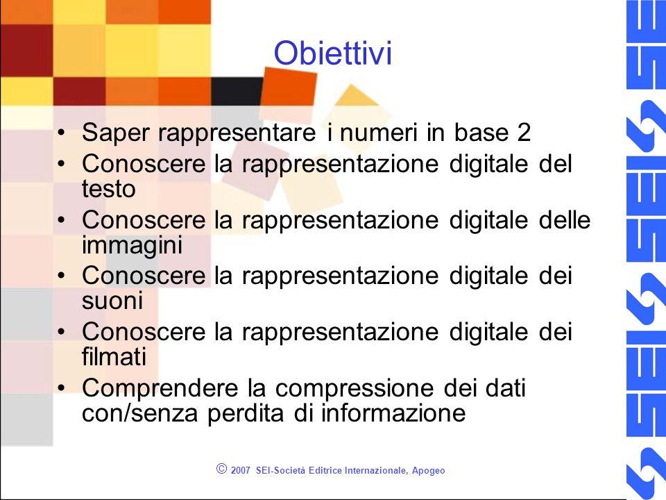 © 2007 SEI-Società Editrice Internazionale, Apogeo Obiettivi Saper rappresentare i numeri in base 2 Conoscere la rappresentazione digitale del testo C