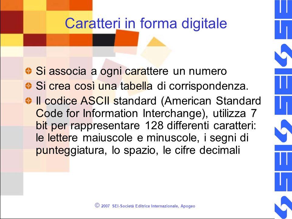 © 2007 SEI-Società Editrice Internazionale, Apogeo Caratteri in forma digitale Si associa a ogni carattere un numero Si crea così una tabella di corri