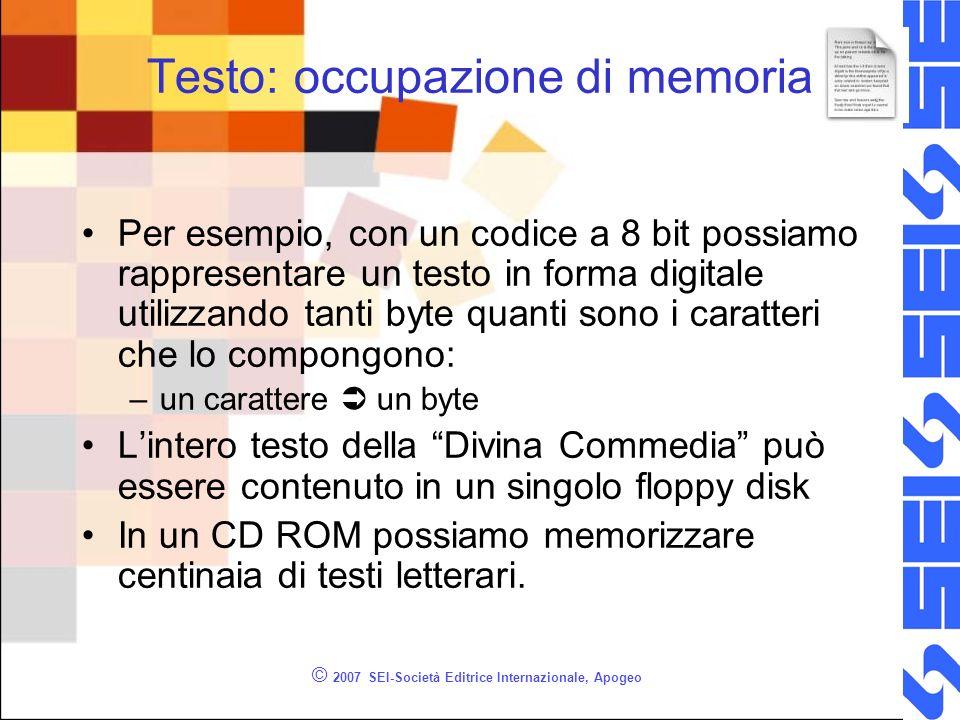 © 2007 SEI-Società Editrice Internazionale, Apogeo Testo: occupazione di memoria Per esempio, con un codice a 8 bit possiamo rappresentare un testo in