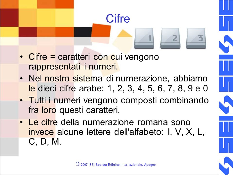 © 2007 SEI-Società Editrice Internazionale, Apogeo Cifre Cifre = caratteri con cui vengono rappresentati i numeri. Nel nostro sistema di numerazione,