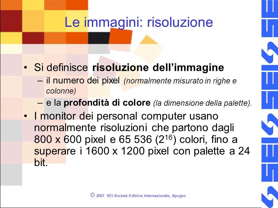 © 2007 SEI-Società Editrice Internazionale, Apogeo Le immagini: risoluzione Si definisce risoluzione dellimmagine –il numero dei pixel (normalmente mi