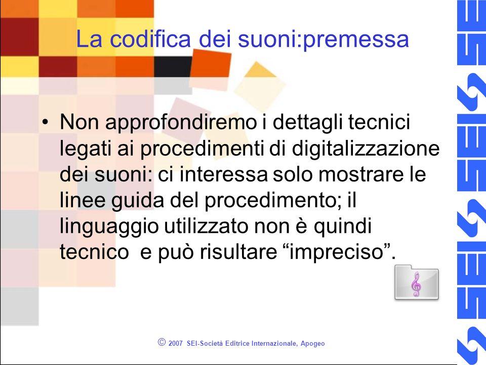 © 2007 SEI-Società Editrice Internazionale, Apogeo La codifica dei suoni:premessa Non approfondiremo i dettagli tecnici legati ai procedimenti di digi