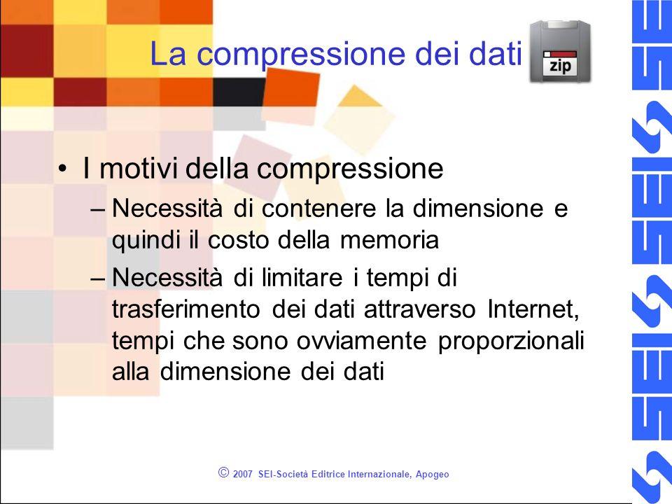 © 2007 SEI-Società Editrice Internazionale, Apogeo La compressione dei dati I motivi della compressione –Necessità di contenere la dimensione e quindi