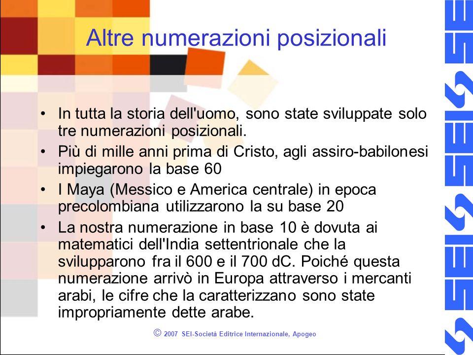 © 2007 SEI-Società Editrice Internazionale, Apogeo Altre numerazioni posizionali In tutta la storia dell'uomo, sono state sviluppate solo tre numerazi
