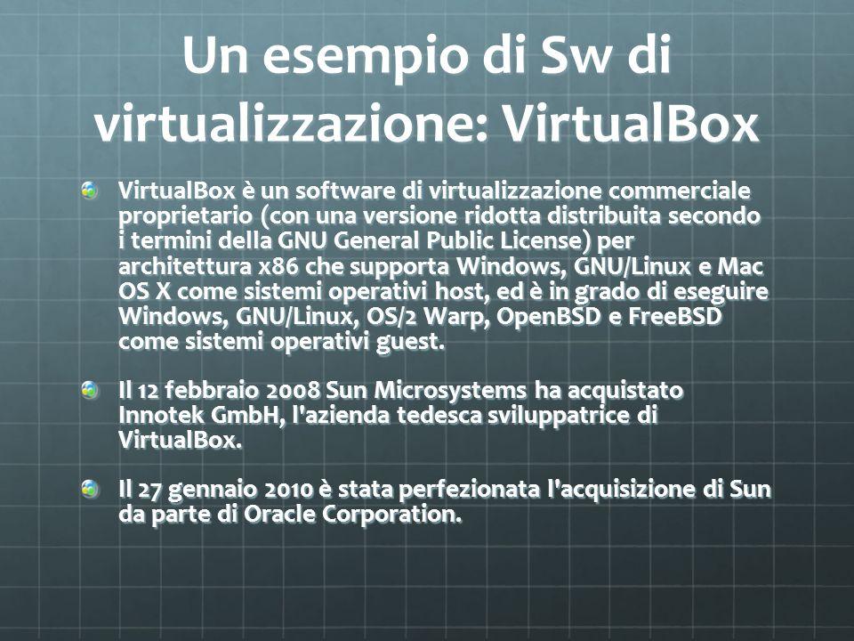 Un esempio di Sw di virtualizzazione: VirtualBox VirtualBox è un software di virtualizzazione commerciale proprietario (con una versione ridotta distr