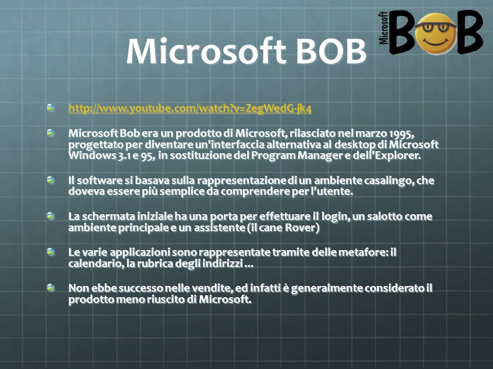 Microsoft BOB http://www.youtube.com/watch?v=ZegWedG-jk4 Microsoft Bob era un prodotto di Microsoft, rilasciato nel marzo 1995, progettato per diventa