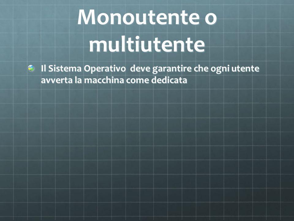 Monoutente o multiutente Il Sistema Operativo deve garantire che ogni utente avverta la macchina come dedicata