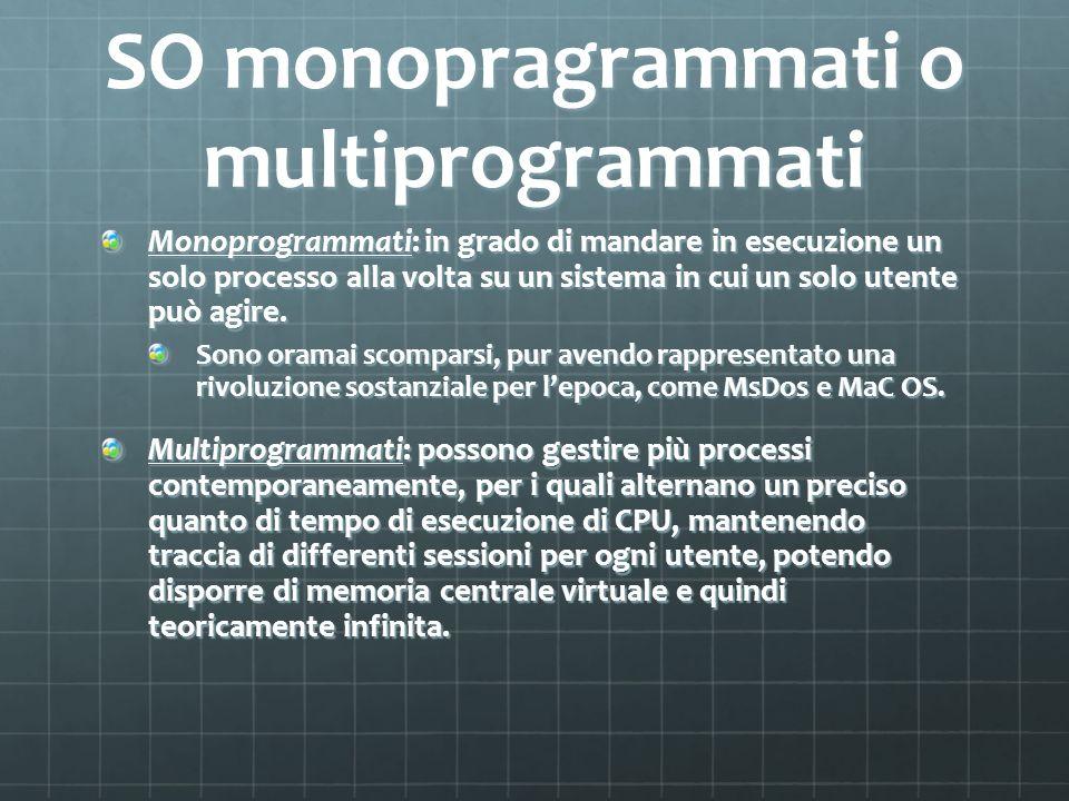 SO monopragrammati o multiprogrammati Monoprogrammati: in grado di mandare in esecuzione un solo processo alla volta su un sistema in cui un solo uten