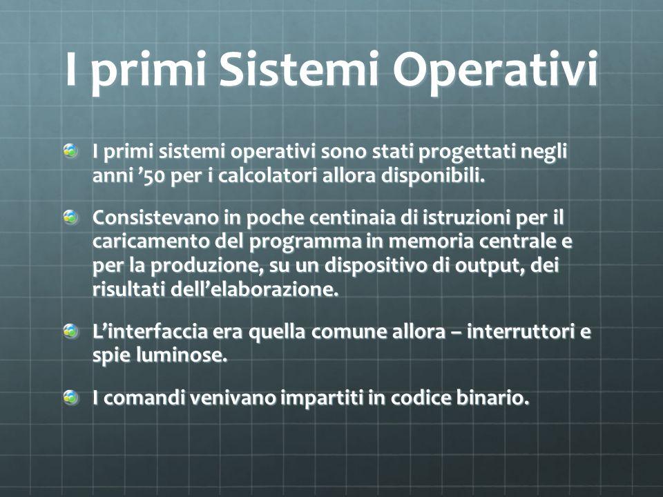 I primi Sistemi Operativi I primi sistemi operativi sono stati progettati negli anni 50 per i calcolatori allora disponibili. Consistevano in poche ce