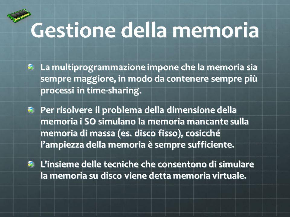 Gestione della memoria La multiprogrammazione impone che la memoria sia sempre maggiore, in modo da contenere sempre più processi in time-sharing. Per