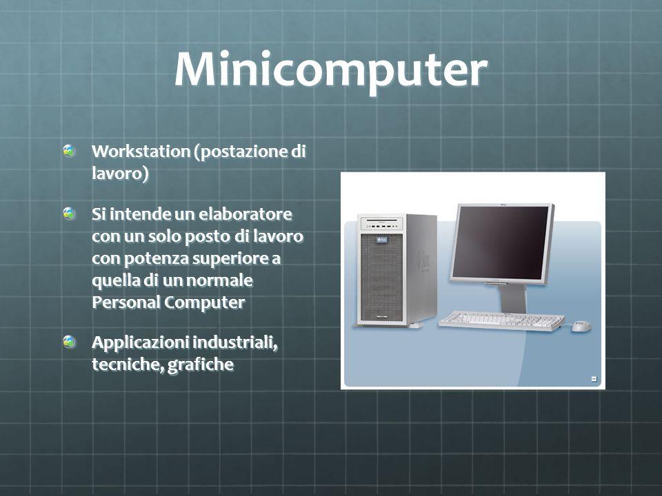 Minicomputer Workstation (postazione di lavoro) Si intende un elaboratore con un solo posto di lavoro con potenza superiore a quella di un normale Per