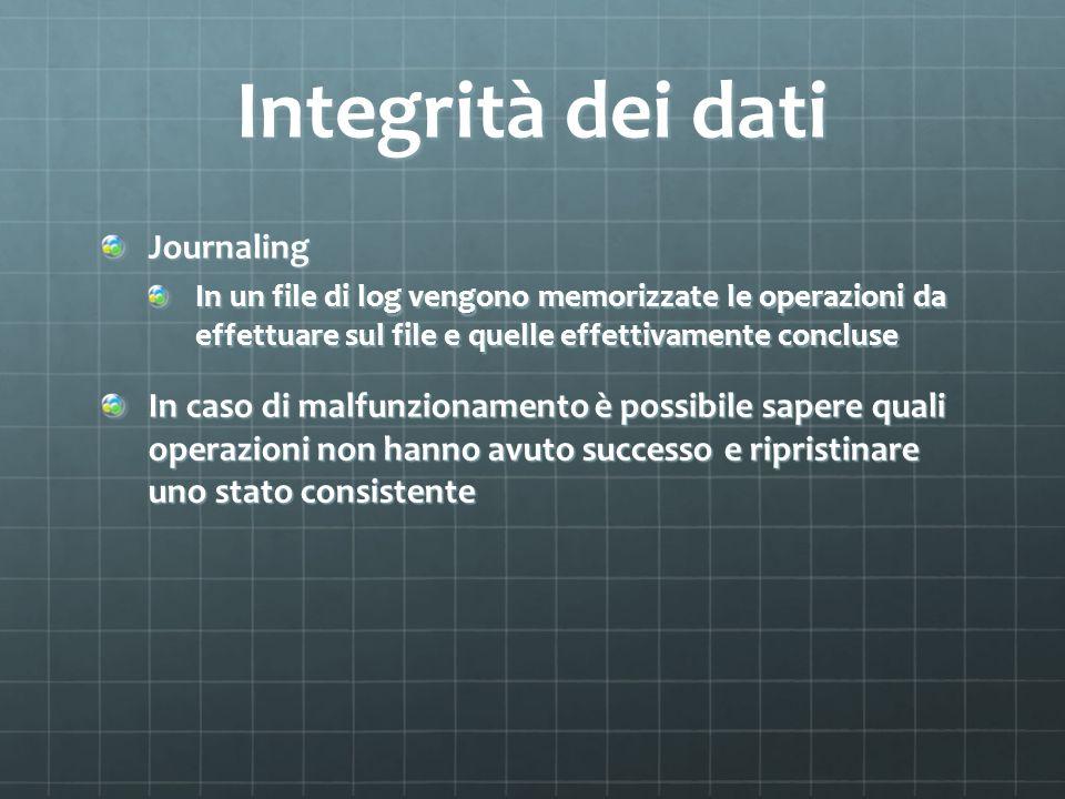 Integrità dei dati Journaling In un file di log vengono memorizzate le operazioni da effettuare sul file e quelle effettivamente concluse In caso di m