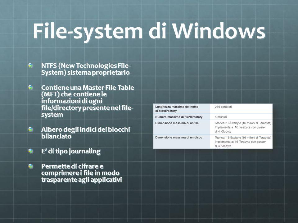 File-system di Windows NTFS (New Technologies File- System) sistema proprietario Contiene una Master File Table (MFT) che contiene le informazioni di