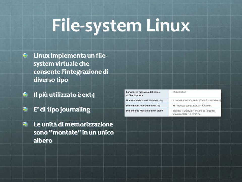 File-system Linux Linux implementa un file- system virtuale che consente lintegrazione di diverso tipo Il più utilizzato è ext4 E di tipo journaling L