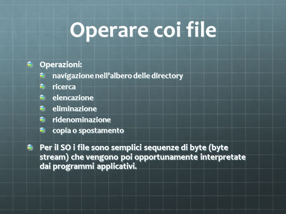 Operare coi file Operazioni: navigazione nellalbero delle directory ricercaelencazioneeliminazioneridenominazione copia o spostamento Per il SO i file