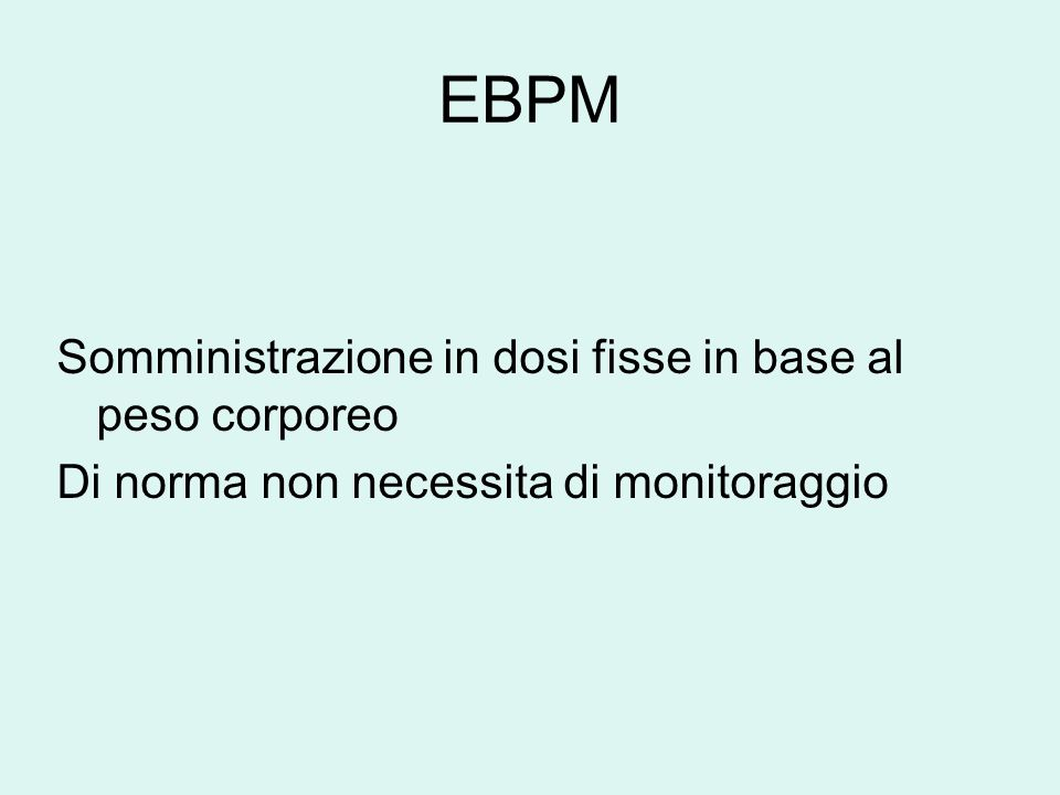 EBPM Somministrazione in dosi fisse in base al peso corporeo Di norma non necessita di monitoraggio