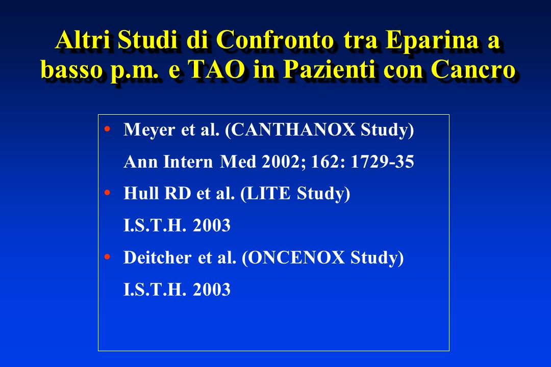 Altri Studi di Confronto tra Eparina a basso p.m. e TAO in Pazienti con Cancro Meyer et al. (CANTHANOX Study) Ann Intern Med 2002; 162: 1729-35 Hull R