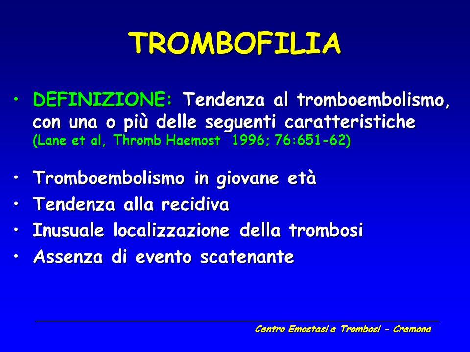 Centro Emostasi e Trombosi - Cremona TROMBOFILIA DEFINIZIONE: Tendenza al tromboembolismo, con una o più delle seguenti caratteristiche (Lane et al, T