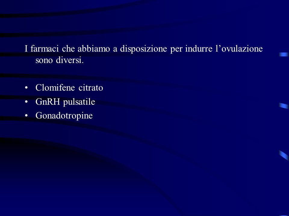 I farmaci che abbiamo a disposizione per indurre lovulazione sono diversi. Clomifene citrato GnRH pulsatile Gonadotropine