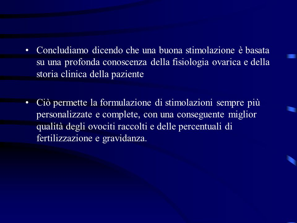 Concludiamo dicendo che una buona stimolazione è basata su una profonda conoscenza della fisiologia ovarica e della storia clinica della paziente Ciò
