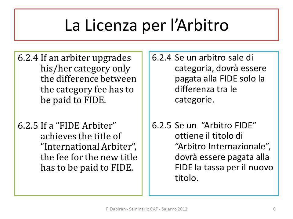La Licenza per lArbitro 6.3The licence fee will be: a)for A Category Arbiters (only IAs): 300 b)for B Category Arbiters (only IAs): 200 c)for C Category Arbiters: IAs 160 FAs 120 d)for D Category Arbiters: IAs 100 FAs 80 e)for National Arbiters 20 6.3La tassa per la licenza sarà: a)per Arbitri di Categoria A (solo IA): 300 b)per Arbitri di Categoria B (solo IA): 200 c)per Arbitri di Categoria C: IA 160 FA 120 d)per Arbitri di Categoria D: IA 100 FA 80 e)Per Arbitri Nazionali 20 F.