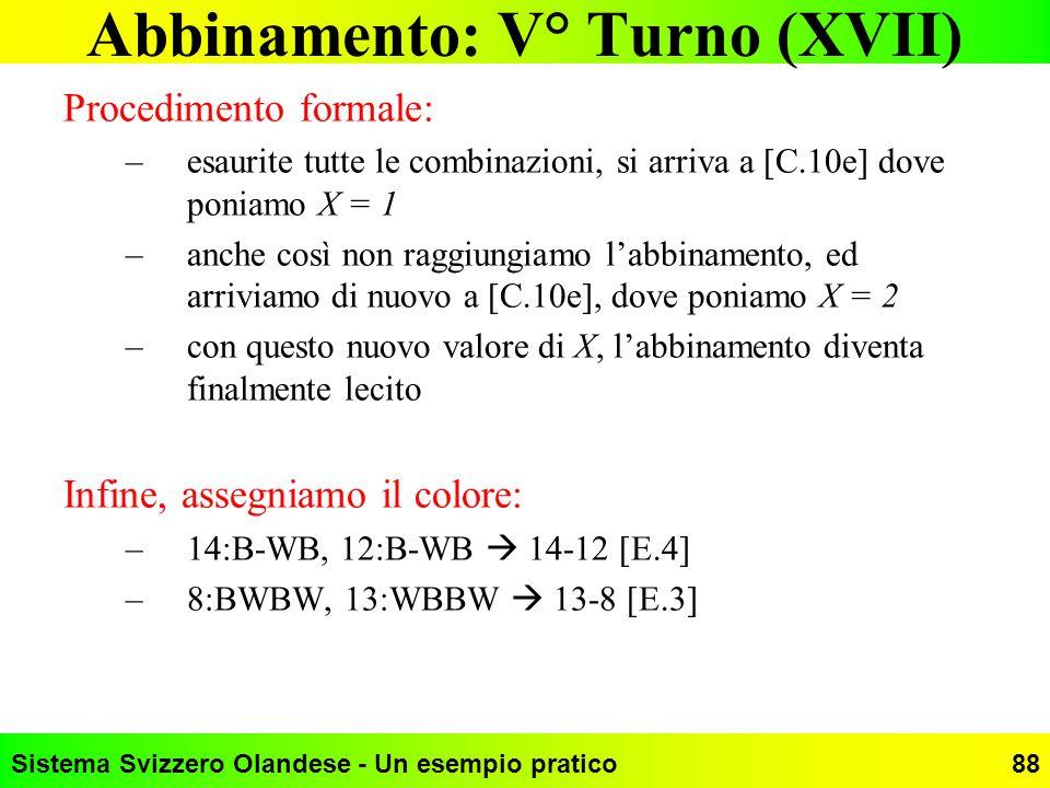 Sistema Svizzero Olandese - Un esempio pratico88 Abbinamento: V° Turno (XVII) Procedimento formale: –esaurite tutte le combinazioni, si arriva a [C.10