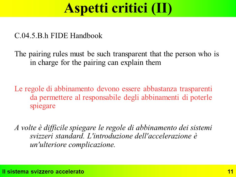 Il sistema svizzero accelerato11 Aspetti critici (II) C.04.5.B.h FIDE Handbook The pairing rules must be such transparent that the person who is in ch