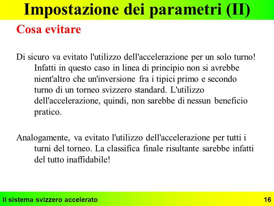 Il sistema svizzero accelerato16 Impostazione dei parametri (II) Cosa evitare Di sicuro va evitato l'utilizzo dell'accelerazione per un solo turno! In