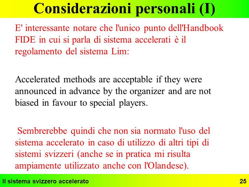 Il sistema svizzero accelerato25 Considerazioni personali (I) E' interessante notare che l'unico punto dell'Handbook FIDE in cui si parla di sistema a