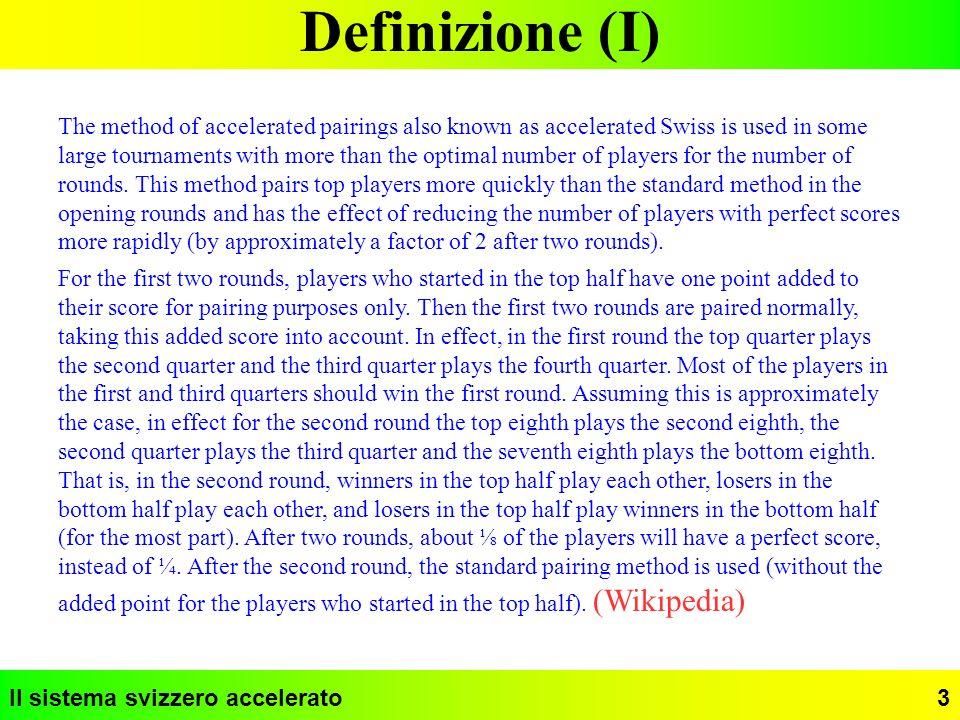 Il sistema svizzero accelerato24 Impostazione dei parametri (X) Dagli estratti riportati ricaviamo alcune conclusioni: 1) lo svizzero accelerato esprime meglio le proprie caratteristiche positive quando i giocatori sono molti rispetto al numero dei turni, sono in possesso di un rating affidabile, distribuito a campana (pochi giocatori forti, pochi giocatori deboli, molti giocatori intermedi) 2) bisogna sempre aver ben chiari il profilo del torneo e gli obiettivi che si vogliono raggiungere prima di definire i parametri 3) è preferibile definire i gruppi in modo abbastanza omogeneo sia come numerosità che come forza dei giocatori che li compongono 4) è preferibile mantenere l accelerazione per un numero non troppo piccolo di turni, eventualmente smorzandola con un sistema decrescente 5) se in alcuni casi il sistema accelerato può migliorare la qualità di un torneo, non è il caso di aspettarsi da esso miracoli rispetto allo svizzero standard