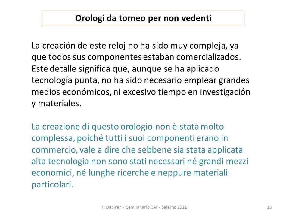 F. Dapiran - Semilanario CAF - Salerno 201215 Orologi da torneo per non vedenti La creación de este reloj no ha sido muy compleja, ya que todos sus co