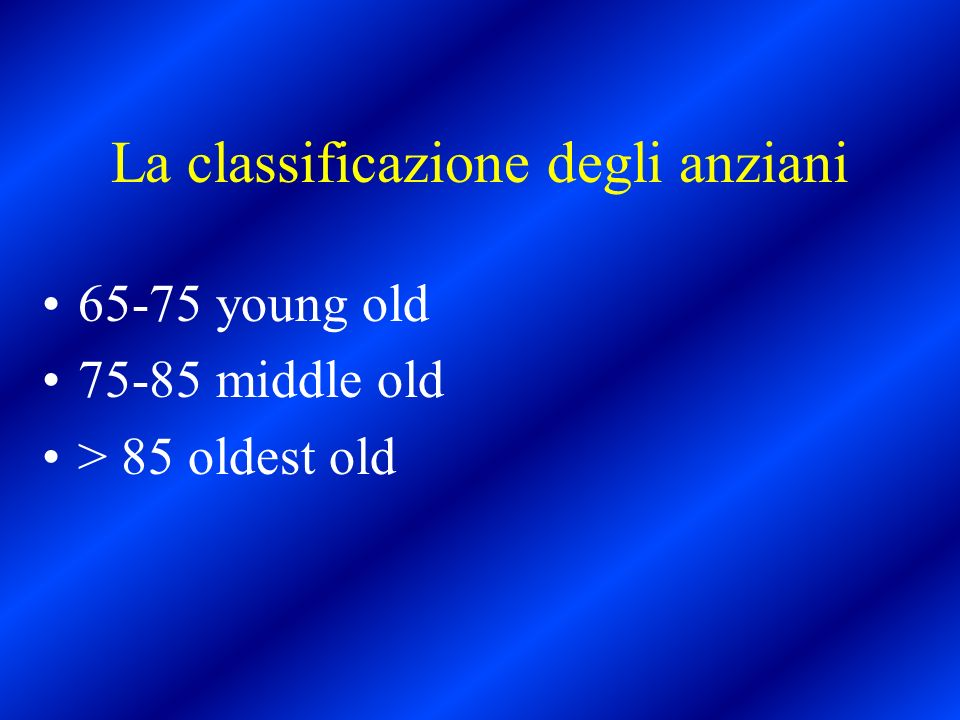 La classificazione degli anziani 65-75 young old 75-85 middle old > 85 oldest old