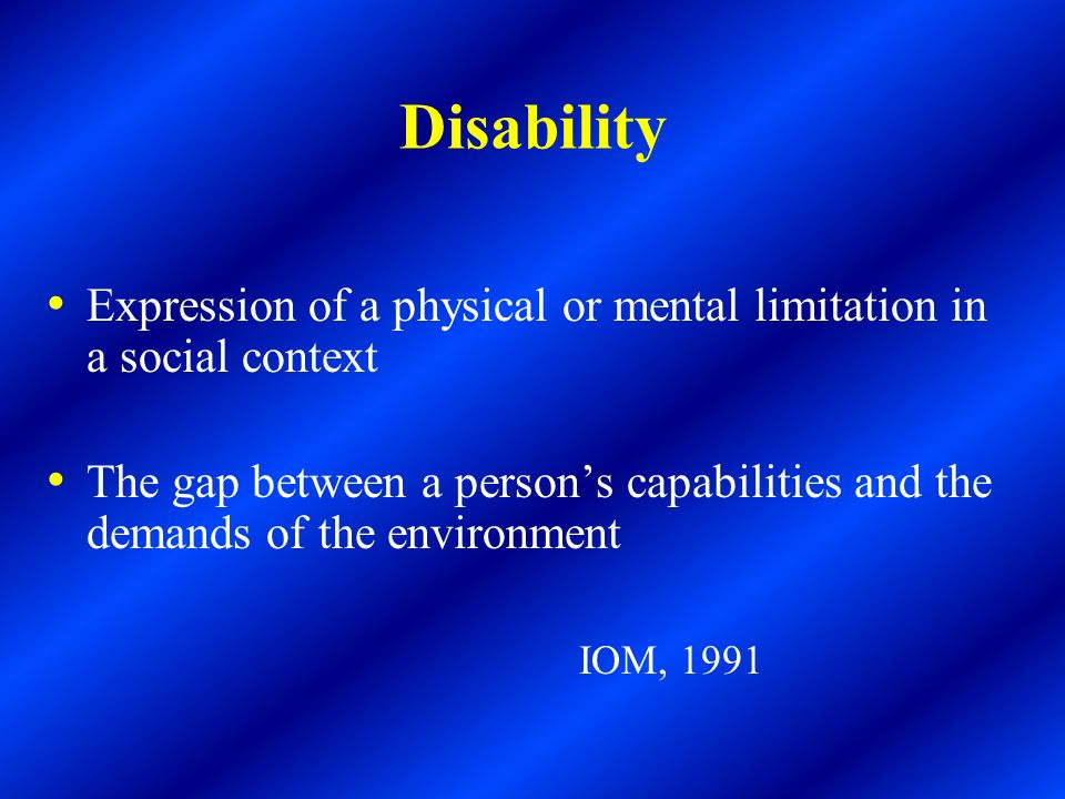 Disability Expression of a physical or mental limitation in a social context The gap between a persons capabilities and the demands of the environment