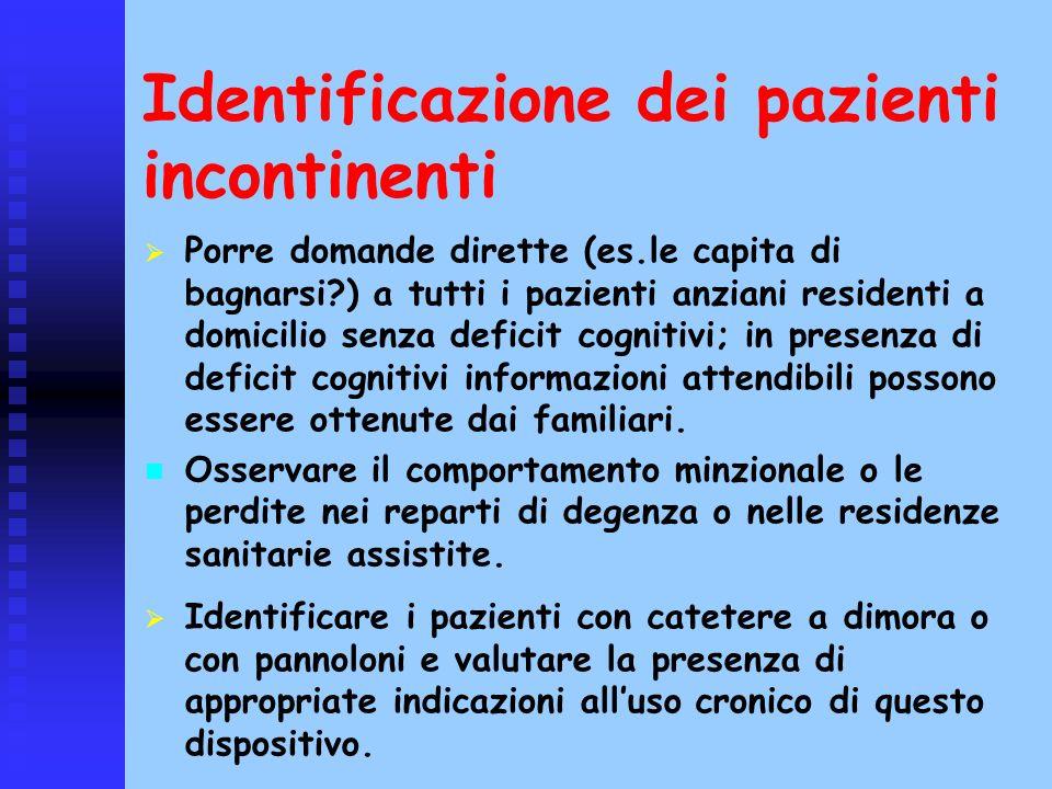 Identificazione dei pazienti incontinenti Porre domande dirette (es.le capita di bagnarsi?) a tutti i pazienti anziani residenti a domicilio senza def