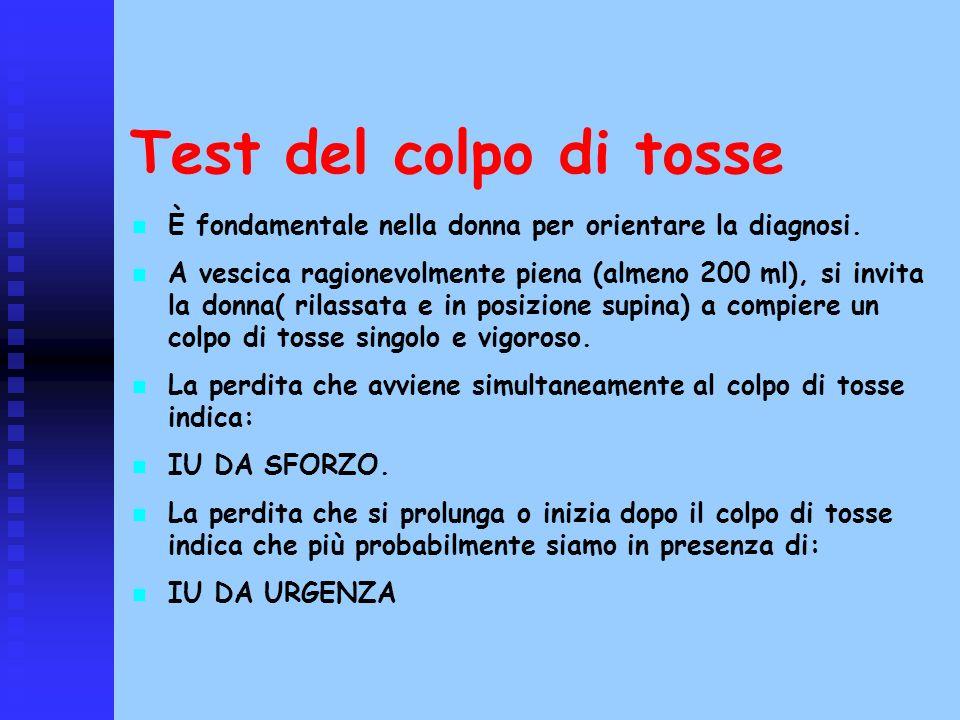Test del colpo di tosse È fondamentale nella donna per orientare la diagnosi. A vescica ragionevolmente piena (almeno 200 ml), si invita la donna( ril