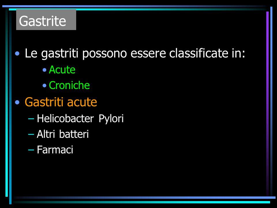 Le gastriti possono essere classificate in: Acute Croniche Gastriti acute –Helicobacter Pylori –Altri batteri –Farmaci Gastrite