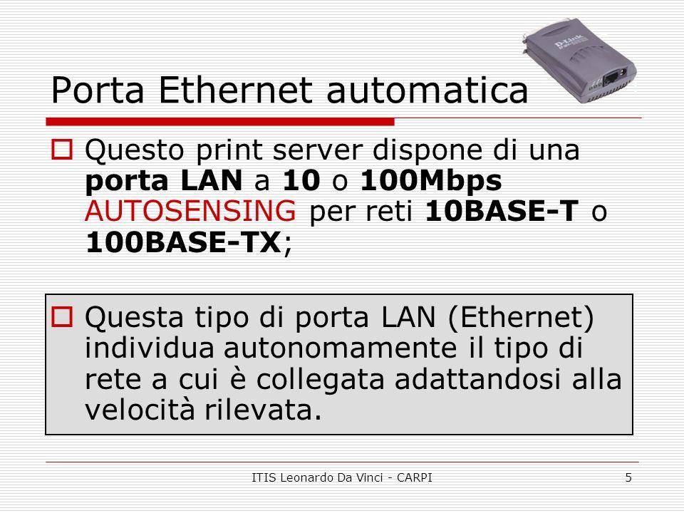 ITIS Leonardo Da Vinci - CARPI6 Riepilogo tecnico 1 porta 10/100Mbps con supporto NWay (RJ45) 1 porta parallela (36 pin Centronics) Protocollo HP PJL per comunicazione bi-direzionale Supporto protocolli di rete IP, NetBEUI, Apple EtherTalk Supporto frame IEEE 802.2, IEEE 802.3, Ethernet II, Ethernet SNAP Configurazione via Web Browser, programma per Windows (PSADMIN) e Telnet MIB-II per la gestione SNMP Memoria flash per upgrade firmware LED Power / Tx, Link / Rx, LPT1 Dimensioni pocket (leggerezza) Alimentatore esterno