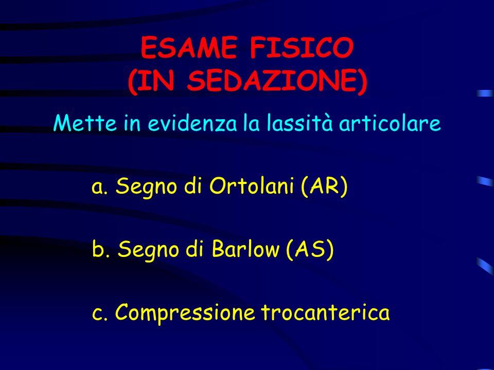 ESAME FISICO (IN SEDAZIONE) Mette in evidenza la lassità articolare a. Segno di Ortolani (AR) b. Segno di Barlow (AS) c. Compressione trocanterica