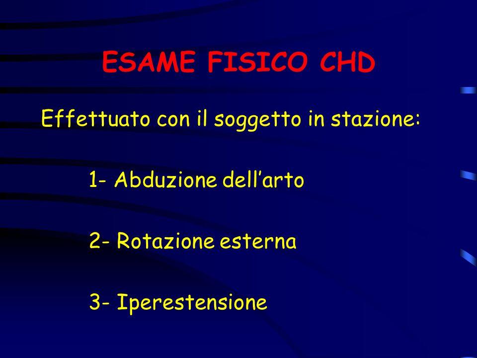 ESAME FISICO CHD Effettuato con il soggetto in stazione: 1- Abduzione dellarto 2- Rotazione esterna 3- Iperestensione