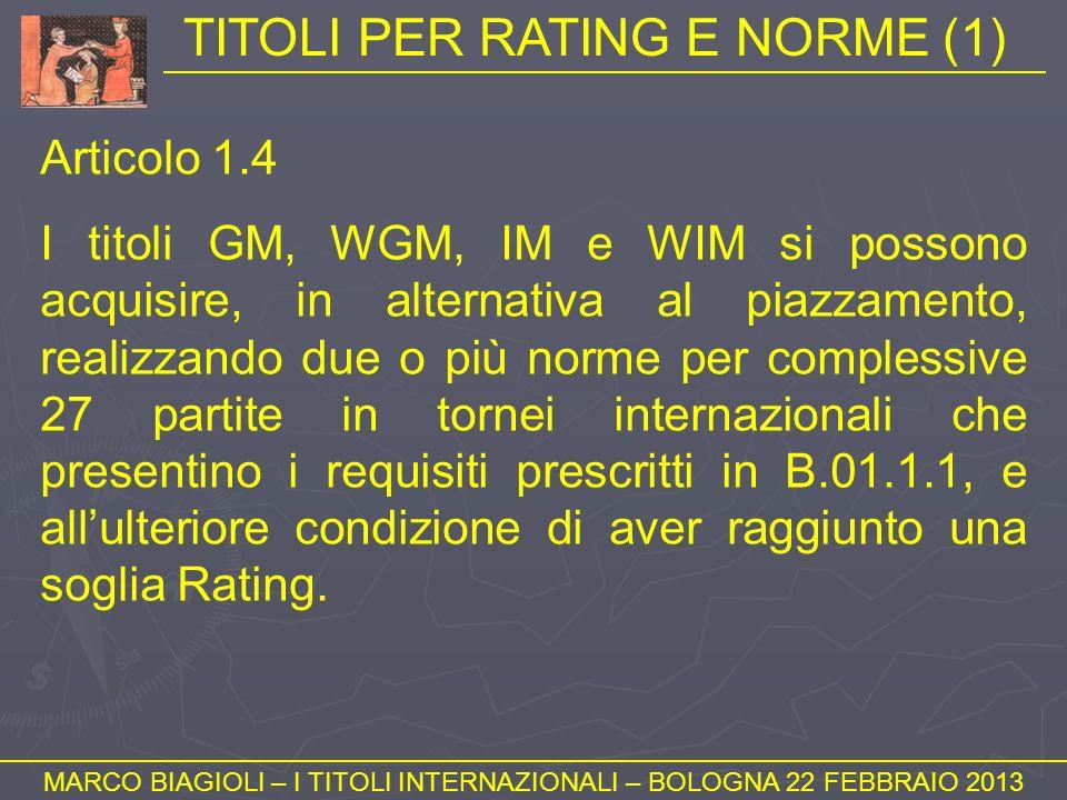 TITOLI PER RATING E NORME (1) MARCO BIAGIOLI – I TITOLI INTERNAZIONALI – BOLOGNA 22 FEBBRAIO 2013 Articolo 1.4 I titoli GM, WGM, IM e WIM si possono a