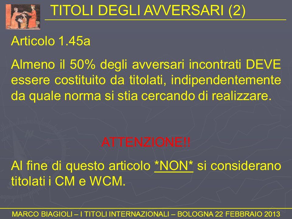 TITOLI DEGLI AVVERSARI (2) MARCO BIAGIOLI – I TITOLI INTERNAZIONALI – BOLOGNA 22 FEBBRAIO 2013 Articolo 1.45a Almeno il 50% degli avversari incontrati
